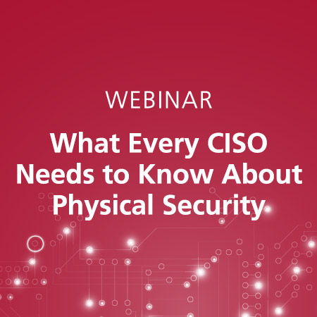 Webinar: What Every CISO Needs to Know About Physical Security